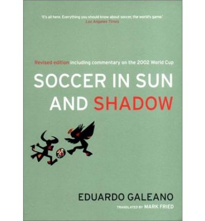 soccer in sun and shadow Soccer in Sun and Shadow by Eduardo Galeano: Book Review
