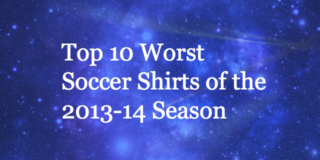 top 10 worst soccer shirtsjpg Top 10 Worst Soccer Shirts of the 2013 14 Season