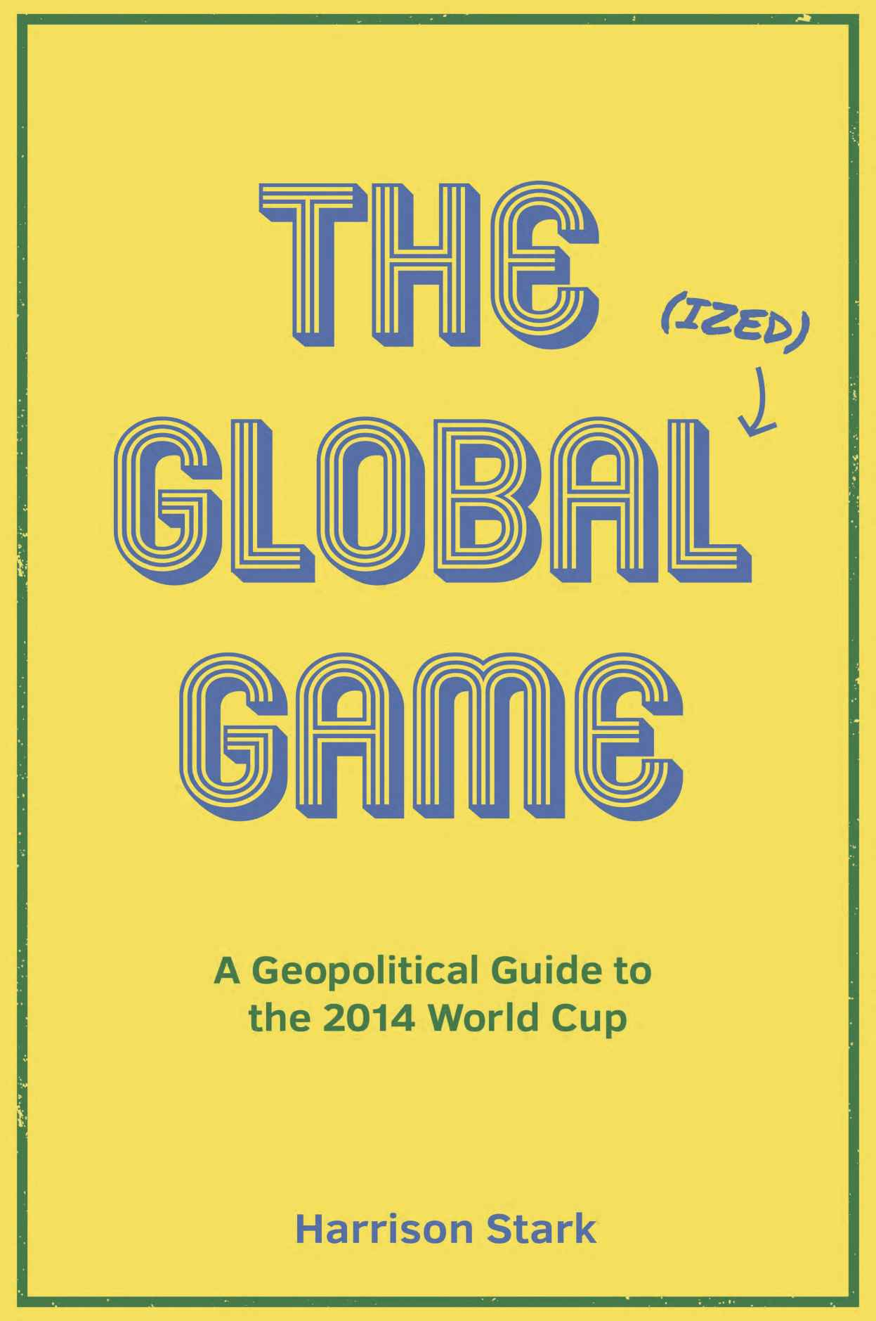 Book Review: 'The Global(ized) Game' By Harrison Stark: A Geopolitical Guide to World Cup 2014