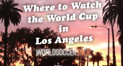 where to watch the world cup in los angeles